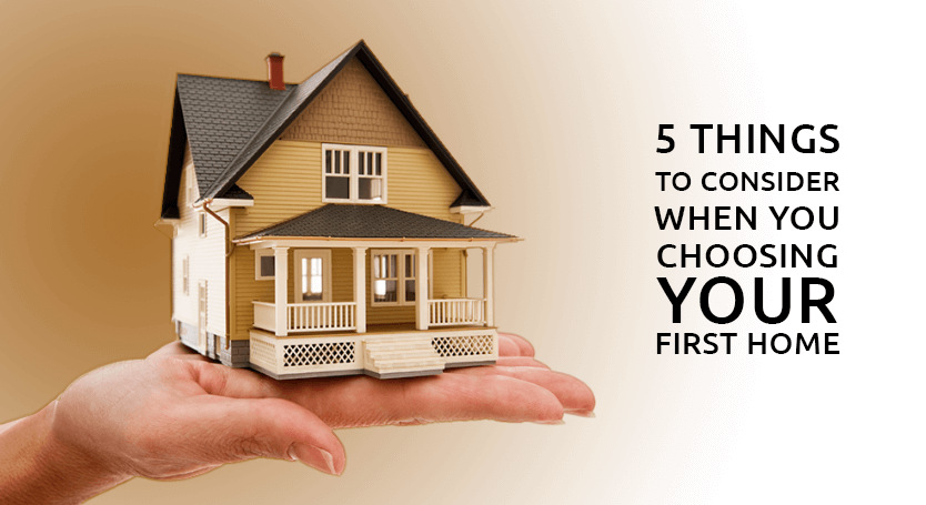 5 THINGS TO CONSIDER WHEN YOU ARE BUYING YOUR FIRST HOME
