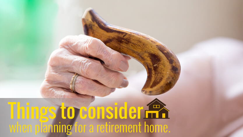 THINGS TO CONSIDER WHEN PLANNING FOR A RETIREMENT HOME